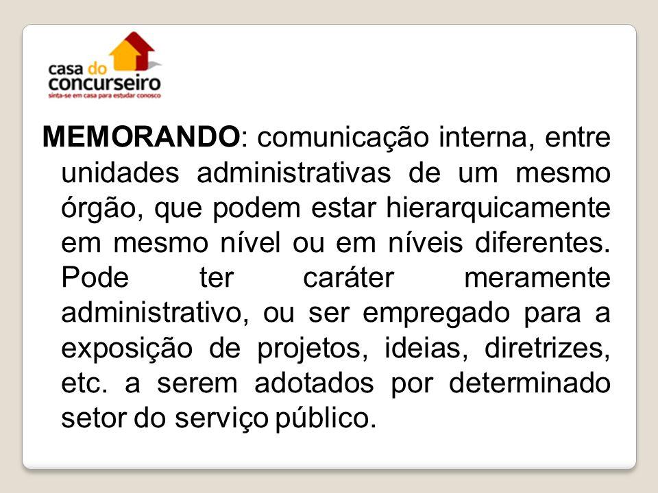 MEMORANDO: comunicação interna, entre unidades administrativas de um mesmo órgão, que podem estar hierarquicamente em mesmo nível ou em níveis diferen