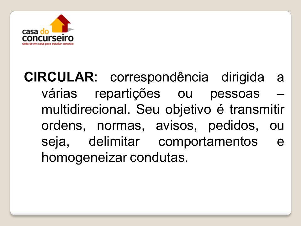 CIRCULAR: correspondência dirigida a várias repartições ou pessoas – multidirecional. Seu objetivo é transmitir ordens, normas, avisos, pedidos, ou se
