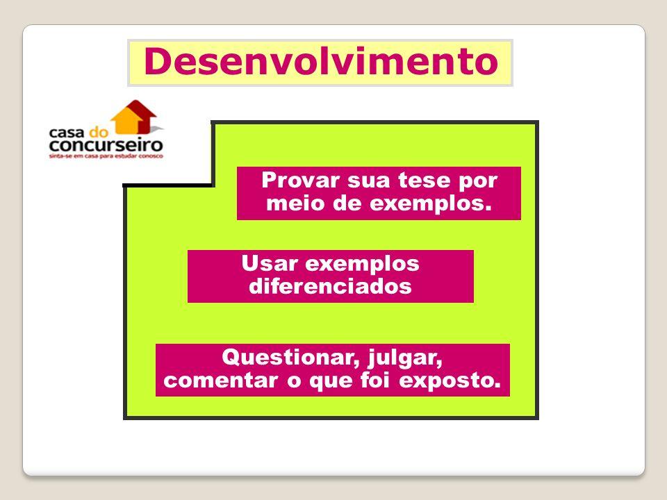 Desenvolvimento Provar sua tese por meio de exemplos. Usar exemplos diferenciados Questionar, julgar, comentar o que foi exposto.