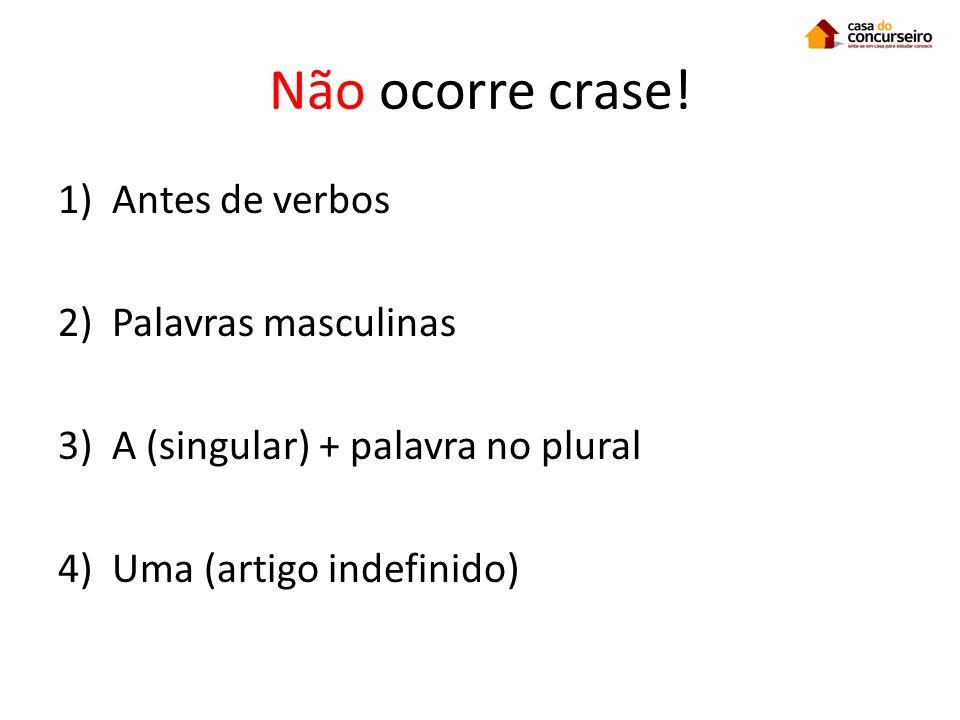 Não ocorre crase! 1)Antes de verbos 2)Palavras masculinas 3)A (singular) + palavra no plural 4)Uma (artigo indefinido)