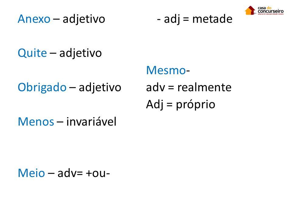 Anexo – adjetivo Quite – adjetivo Obrigado – adjetivo Menos – invariável Meio – adv= +ou- - adj = metade Mesmo- adv = realmente Adj = próprio