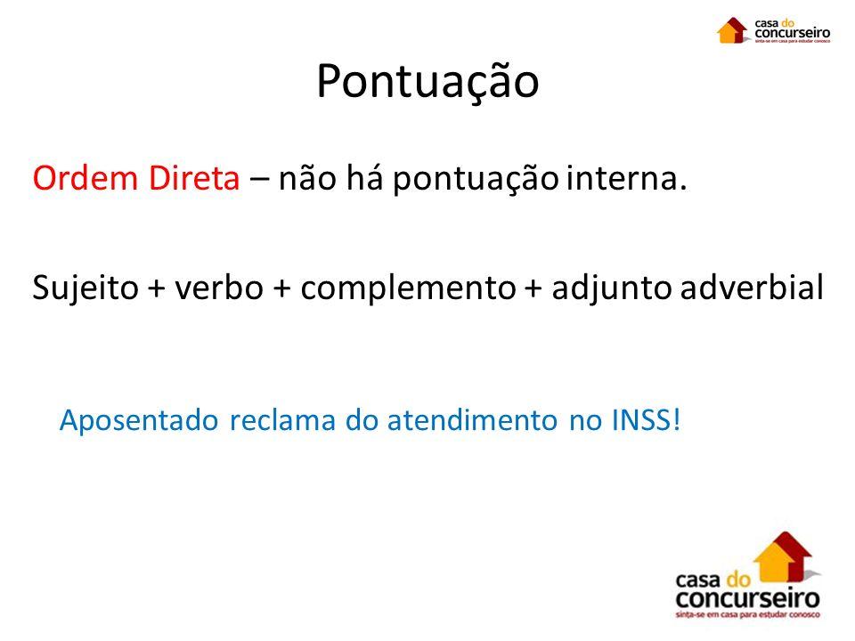 Pontuação Ordem Direta – não há pontuação interna. Sujeito + verbo + complemento + adjunto adverbial Aposentado reclama do atendimento no INSS!
