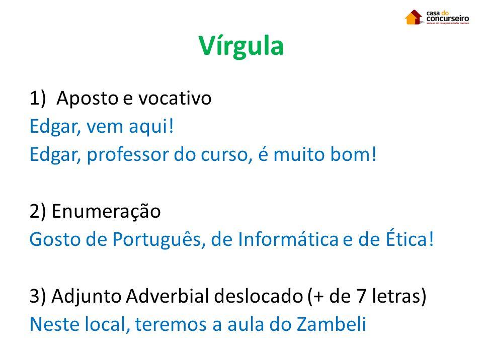 Vírgula 1)Aposto e vocativo Edgar, vem aqui! Edgar, professor do curso, é muito bom! 2) Enumeração Gosto de Português, de Informática e de Ética! 3) A