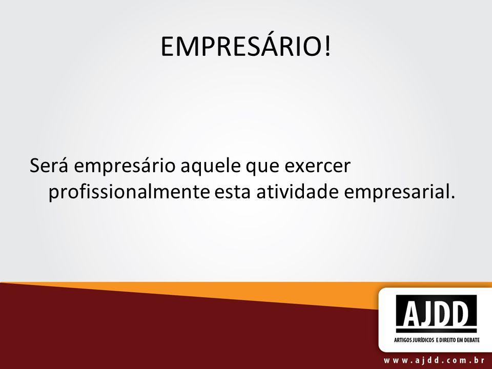 EMPRESÁRIO! Será empresário aquele que exercer profissionalmente esta atividade empresarial.