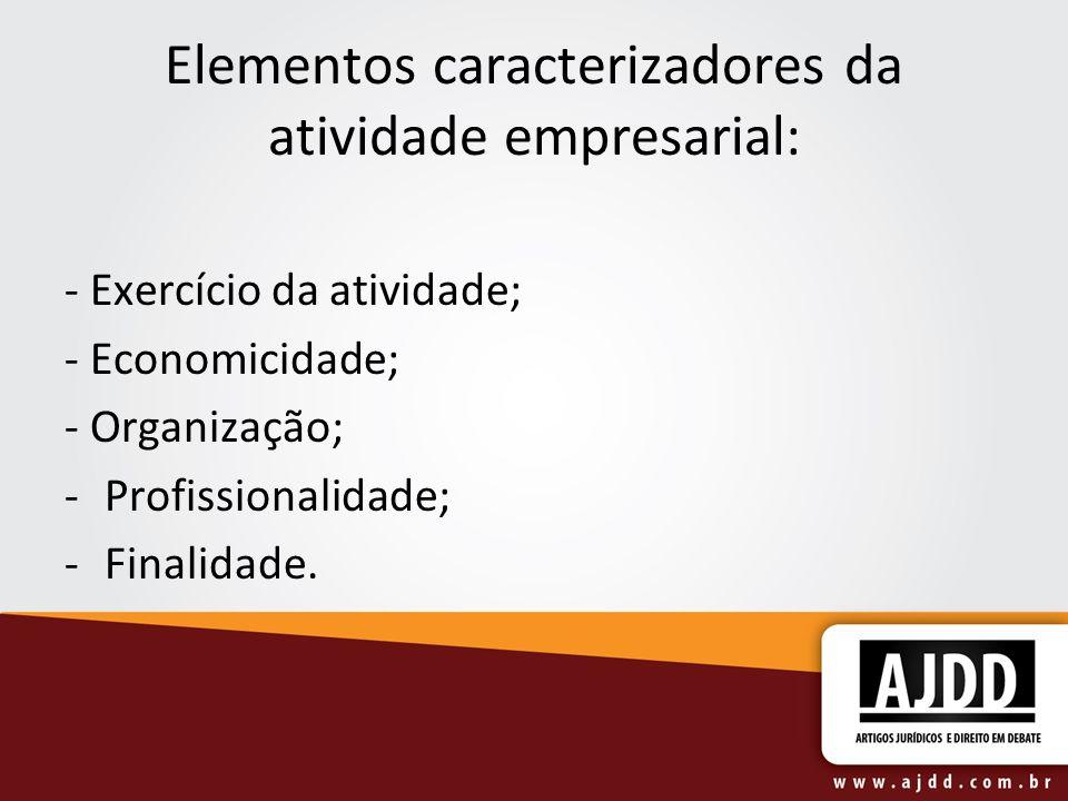 Elementos caracterizadores da atividade empresarial: - Exercício da atividade; - Economicidade; - Organização; -Profissionalidade; -Finalidade.