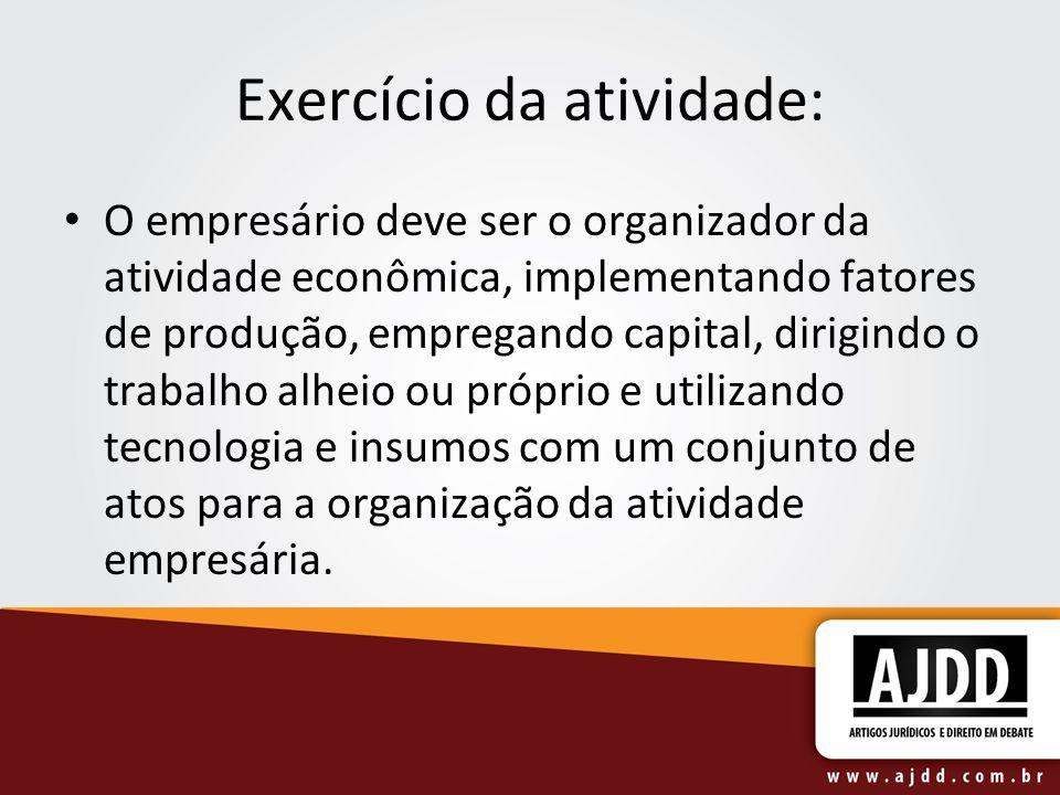 Exercício da atividade: O empresário deve ser o organizador da atividade econômica, implementando fatores de produção, empregando capital, dirigindo o