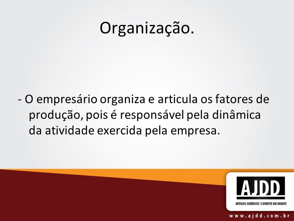 Organização. - O empresário organiza e articula os fatores de produção, pois é responsável pela dinâmica da atividade exercida pela empresa.