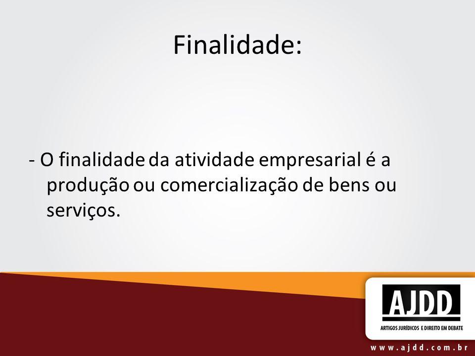 Finalidade: - O finalidade da atividade empresarial é a produção ou comercialização de bens ou serviços.