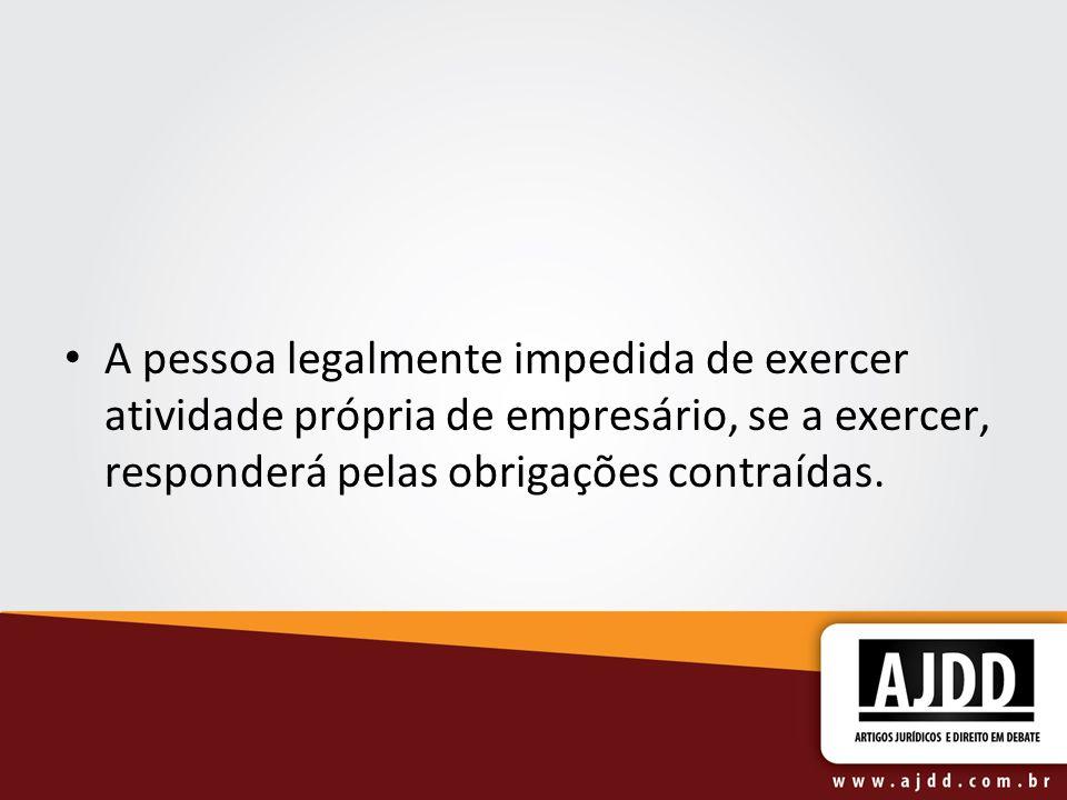 A pessoa legalmente impedida de exercer atividade própria de empresário, se a exercer, responderá pelas obrigações contraídas.