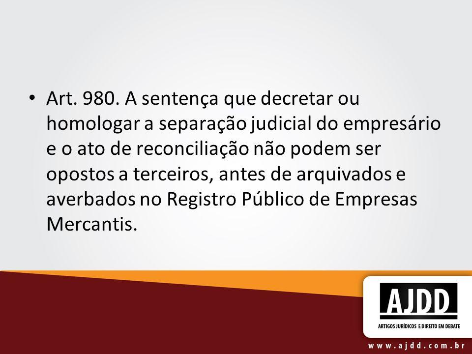 Art. 980. A sentença que decretar ou homologar a separação judicial do empresário e o ato de reconciliação não podem ser opostos a terceiros, antes de