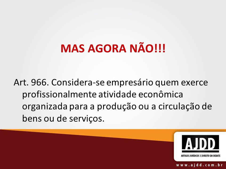 MAS AGORA NÃO!!! Art. 966. Considera-se empresário quem exerce profissionalmente atividade econômica organizada para a produção ou a circulação de ben