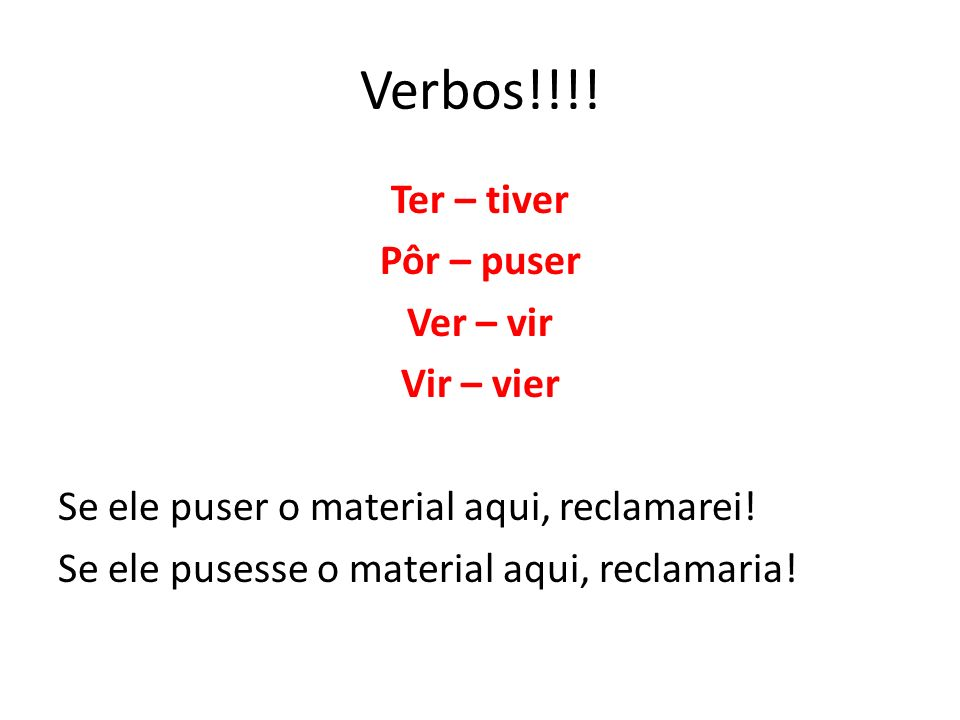 Verbos!!!! Ter – tiver Pôr – puser Ver – vir Vir – vier Se ele puser o material aqui, reclamarei! Se ele pusesse o material aqui, reclamaria!