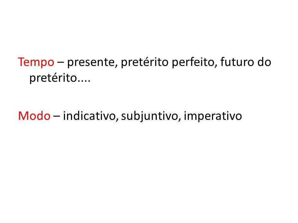 Tempo – presente, pretérito perfeito, futuro do pretérito.... Modo – indicativo, subjuntivo, imperativo