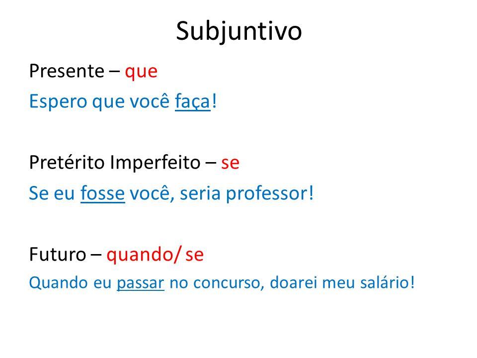 Subjuntivo Presente – que Espero que você faça! Pretérito Imperfeito – se Se eu fosse você, seria professor! Futuro – quando/ se Quando eu passar no c