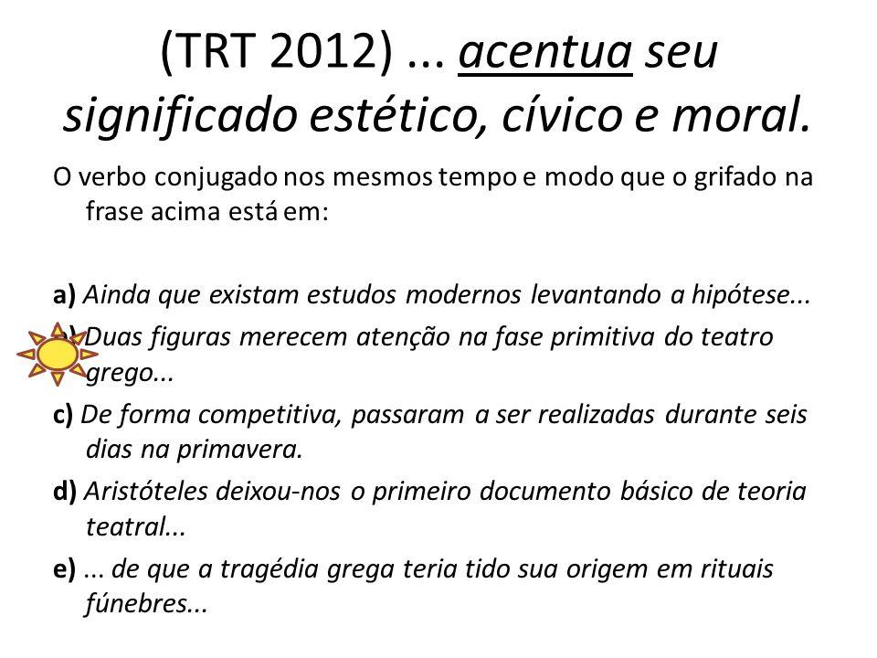 (TRT 2012)... acentua seu significado estético, cívico e moral. O verbo conjugado nos mesmos tempo e modo que o grifado na frase acima está em: a) Ain