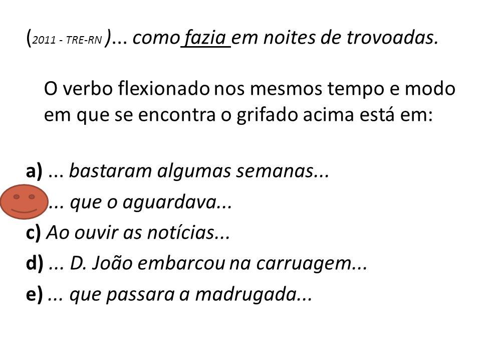 ( 2011 - TRE-RN )... como fazia em noites de trovoadas. O verbo flexionado nos mesmos tempo e modo em que se encontra o grifado acima está em: a)... b