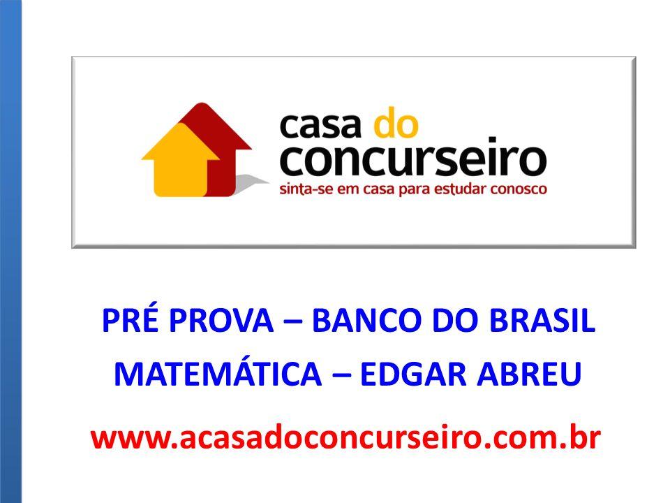 PRÉ PROVA – BANCO DO BRASIL MATEMÁTICA – EDGAR ABREU www.acasadoconcurseiro.com.br