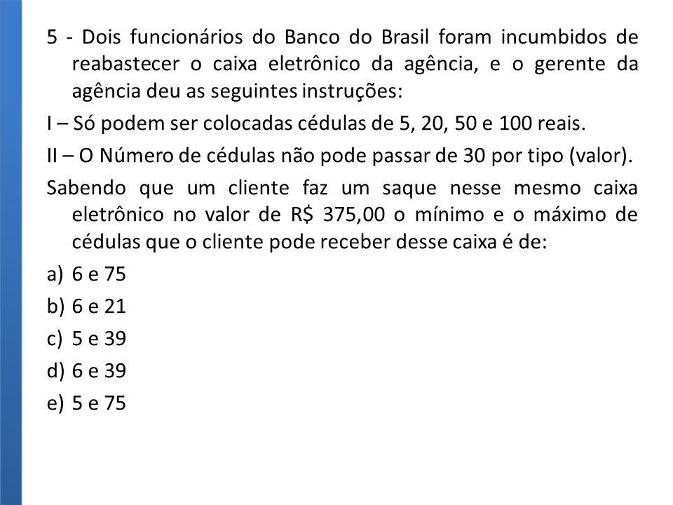 5 - Dois funcionários do Banco do Brasil foram incumbidos de reabastecer o caixa eletrônico da agência, e o gerente da agência deu as seguintes instruções: I – Só podem ser colocadas cédulas de 5, 20, 50 e 100 reais.