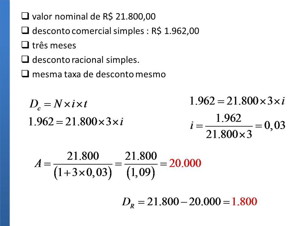 valor nominal de R$ 21.800,00 desconto comercial simples : R$ 1.962,00 três meses desconto racional simples.