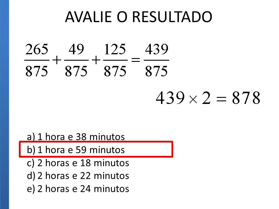 AVALIE O RESULTADO a)1 hora e 38 minutos b)1 hora e 59 minutos c)2 horas e 18 minutos d)2 horas e 22 minutos e)2 horas e 24 minutos