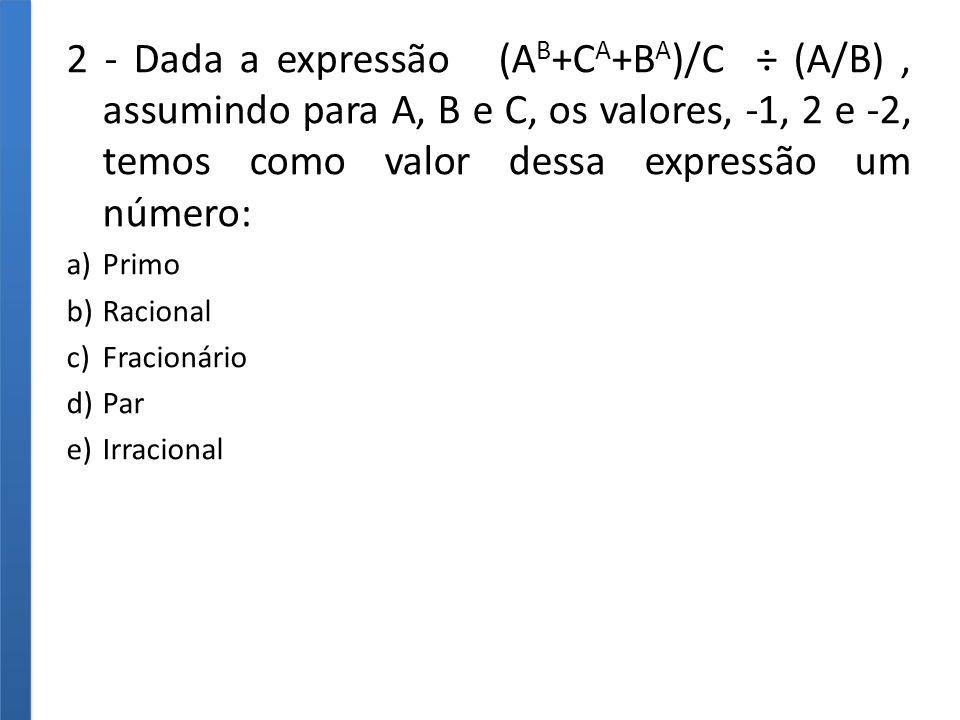 2 - Dada a expressão (A B +C A +B A )/C ÷ (A/B), assumindo para A, B e C, os valores, -1, 2 e -2, temos como valor dessa expressão um número: a)Primo b)Racional c)Fracionário d)Par e)Irracional