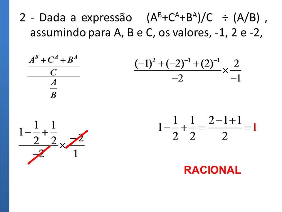 2 - Dada a expressão (A B +C A +B A )/C ÷ (A/B), assumindo para A, B e C, os valores, -1, 2 e -2, RACIONAL