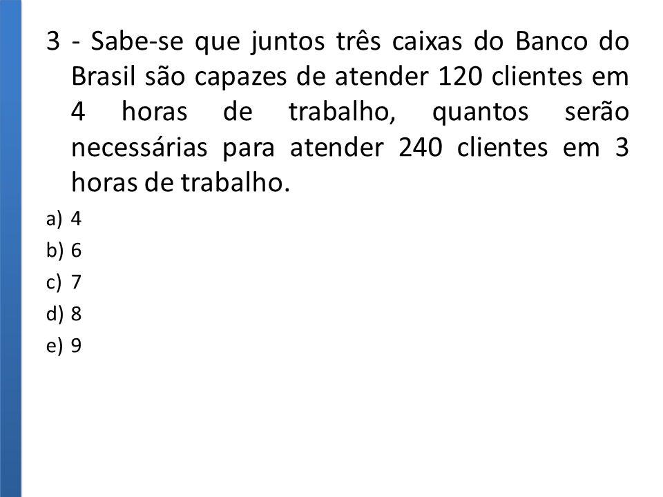 3 - Sabe-se que juntos três caixas do Banco do Brasil são capazes de atender 120 clientes em 4 horas de trabalho, quantos serão necessárias para atender 240 clientes em 3 horas de trabalho.