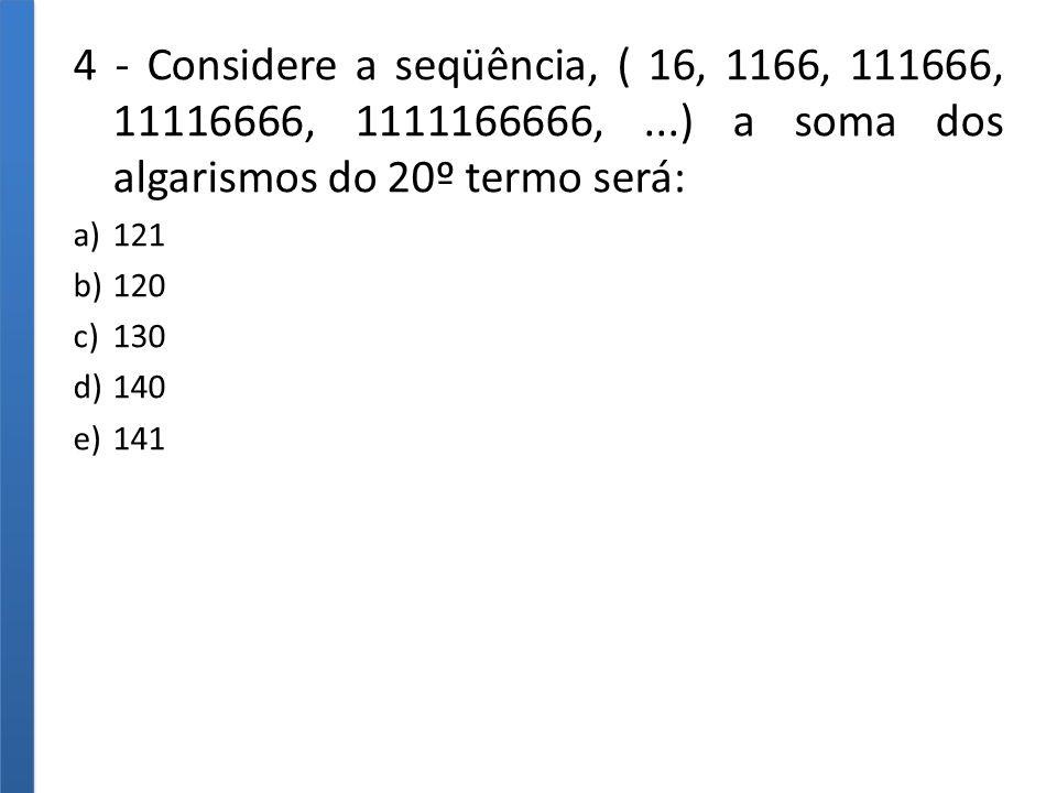 4 - Considere a seqüência, ( 16, 1166, 111666, 11116666, 1111166666,...) a soma dos algarismos do 20º termo será: a)121 b)120 c)130 d)140 e)141