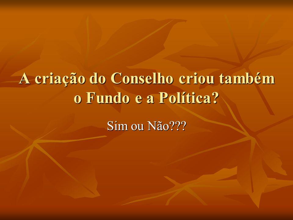 A criação do Conselho criou também o Fundo e a Política Sim ou Não