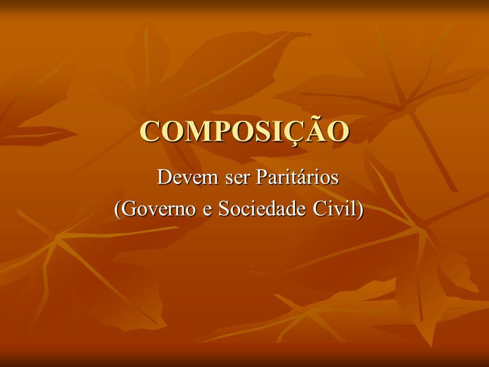 COMPOSIÇÃO Devem ser Paritários (Governo e Sociedade Civil)
