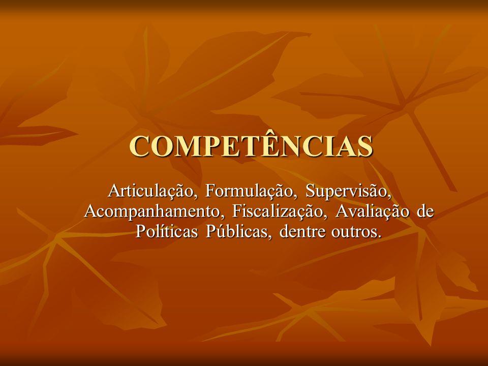 COMPETÊNCIAS Articulação,Formulação, Supervisão, Acompanhamento, Fiscalização, Avaliação de Políticas Públicas, dentre outros.