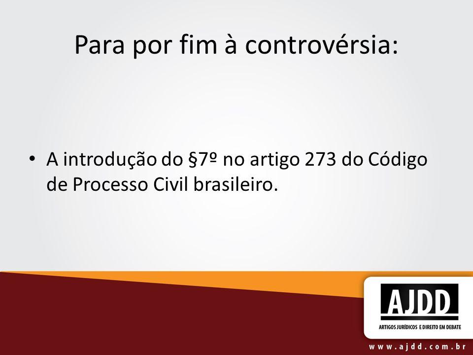 Para por fim à controvérsia: A introdução do §7º no artigo 273 do Código de Processo Civil brasileiro.
