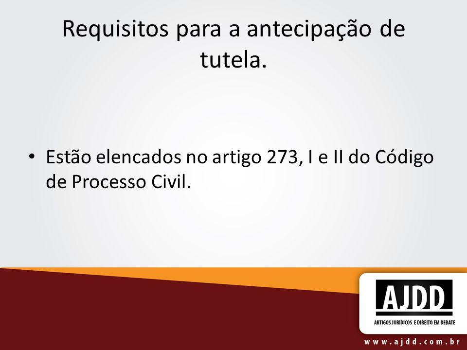 Requisitos para a antecipação de tutela. Estão elencados no artigo 273, I e II do Código de Processo Civil.
