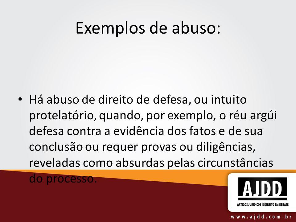 Exemplos de abuso: Há abuso de direito de defesa, ou intuito protelatório, quando, por exemplo, o réu argúi defesa contra a evidência dos fatos e de s