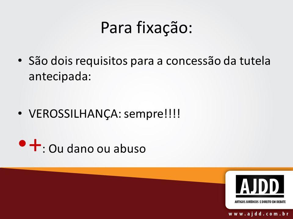 Para fixação: São dois requisitos para a concessão da tutela antecipada: VEROSSILHANÇA: sempre!!!! + : Ou dano ou abuso
