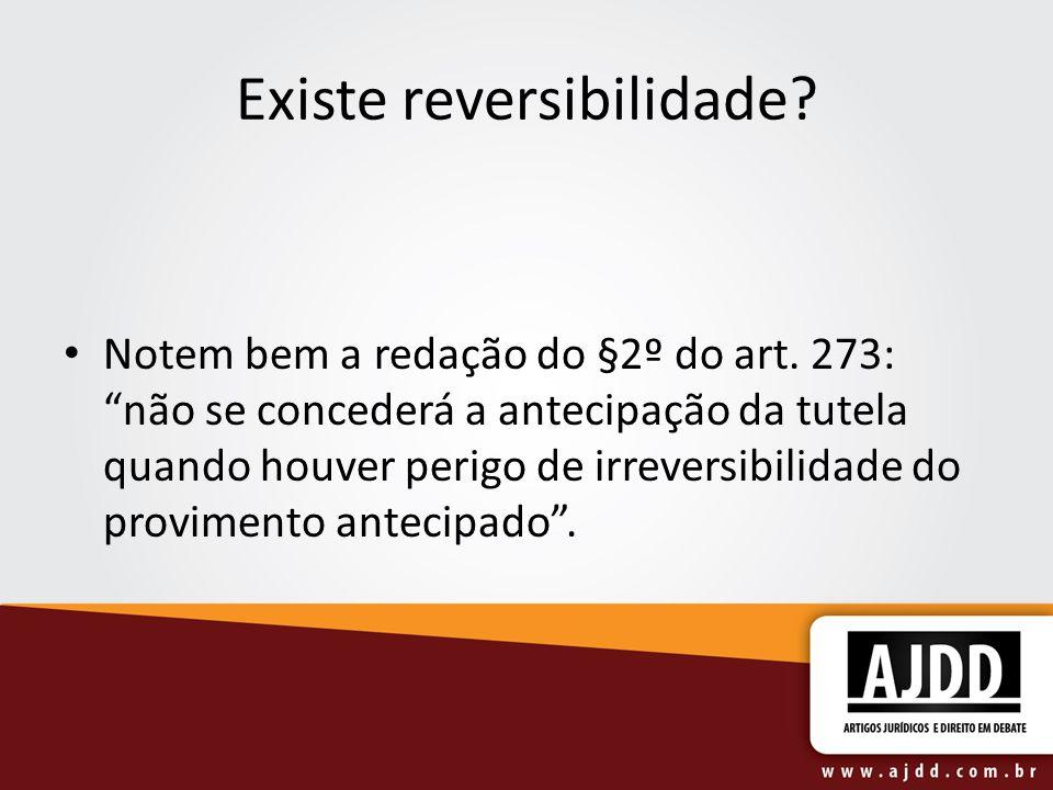Existe reversibilidade? Notem bem a redação do §2º do art. 273: não se concederá a antecipação da tutela quando houver perigo de irreversibilidade do
