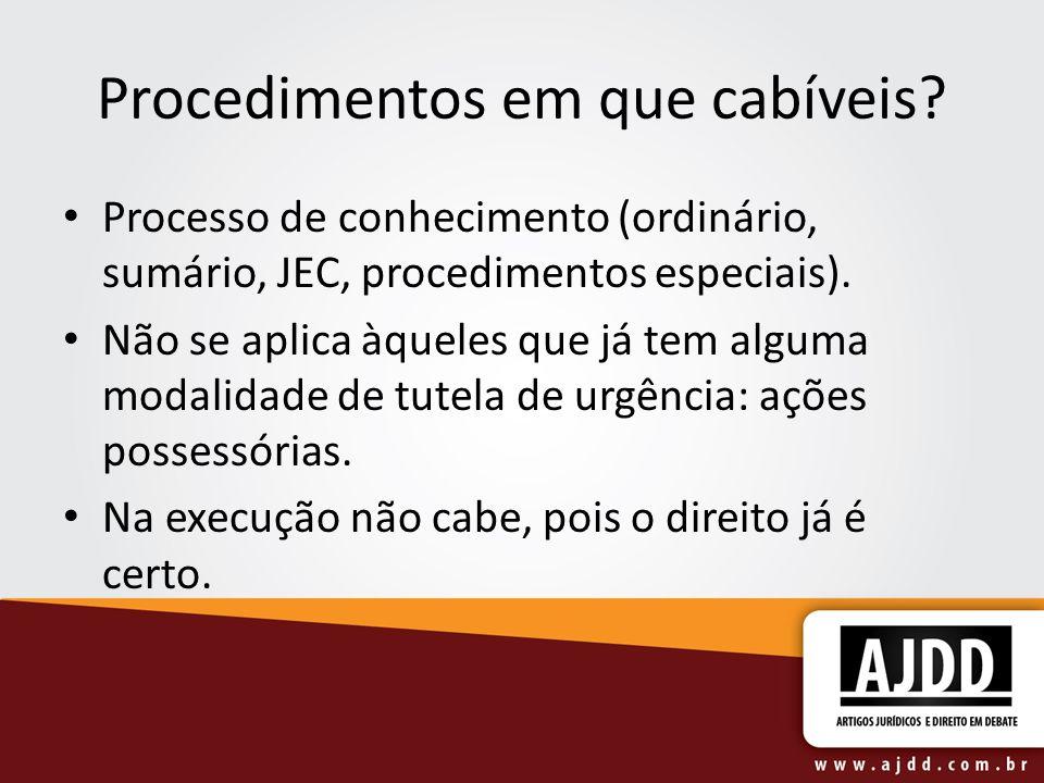 Procedimentos em que cabíveis? Processo de conhecimento (ordinário, sumário, JEC, procedimentos especiais). Não se aplica àqueles que já tem alguma mo
