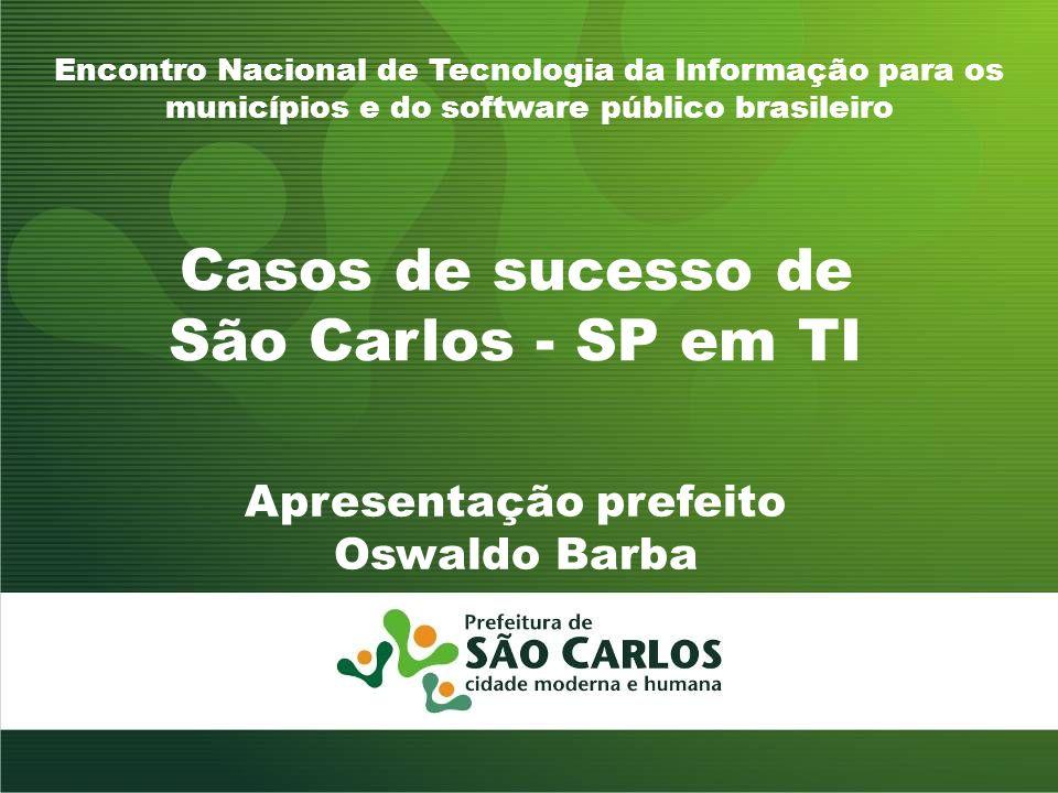 Casos de sucesso de São Carlos - SP em TI Encontro Nacional de Tecnologia da Informação para os municípios e do software público brasileiro Apresentação prefeito Oswaldo Barba