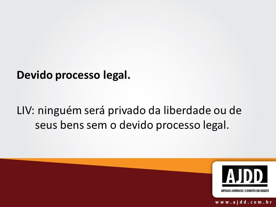 Devido processo legal. LIV: ninguém será privado da liberdade ou de seus bens sem o devido processo legal.