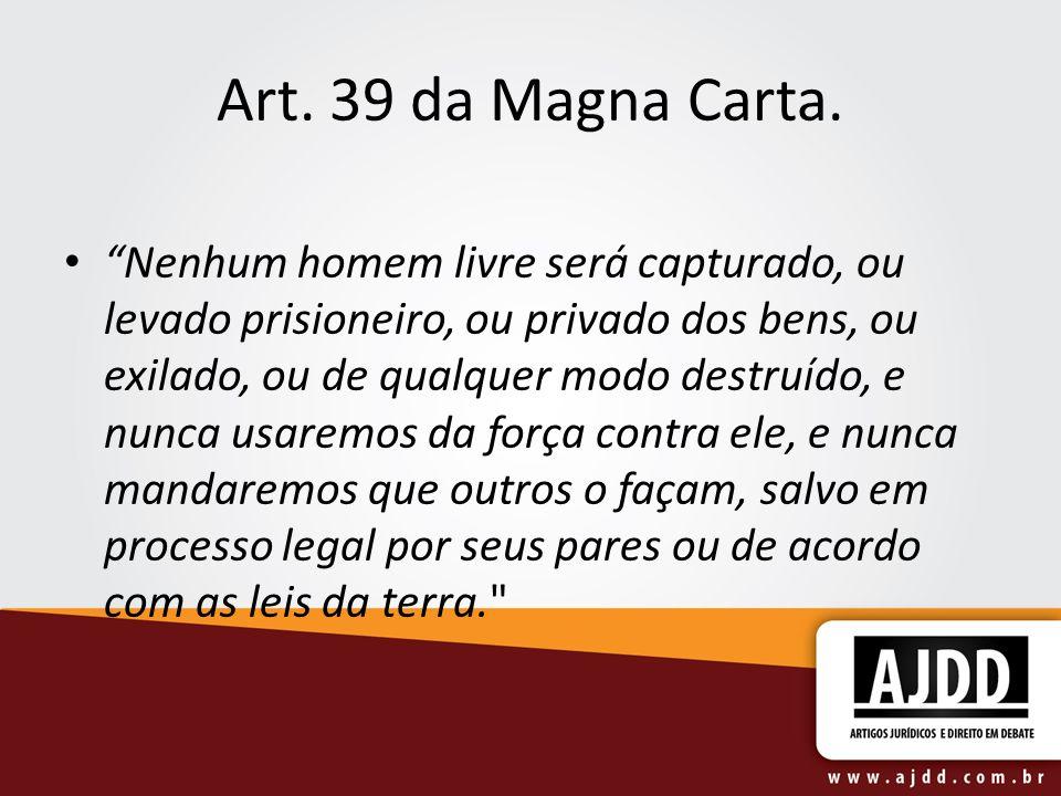 Art. 39 da Magna Carta. Nenhum homem livre será capturado, ou levado prisioneiro, ou privado dos bens, ou exilado, ou de qualquer modo destruído, e nu