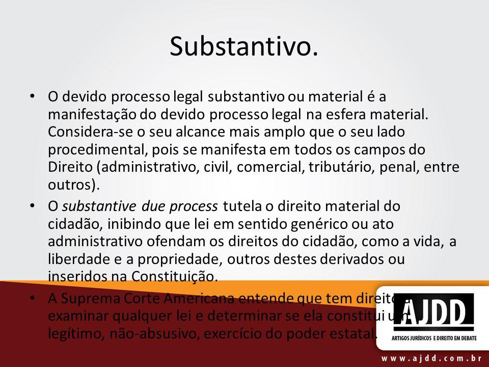 Substantivo. O devido processo legal substantivo ou material é a manifestação do devido processo legal na esfera material. Considera-se o seu alcance