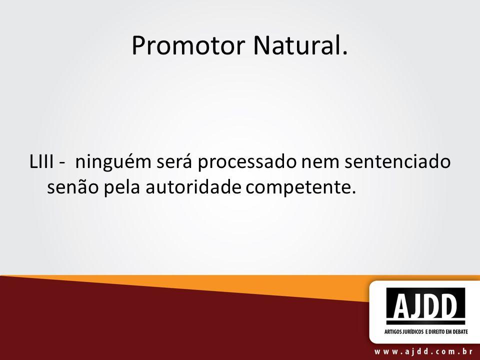 Promotor Natural. LIII - ninguém será processado nem sentenciado senão pela autoridade competente.