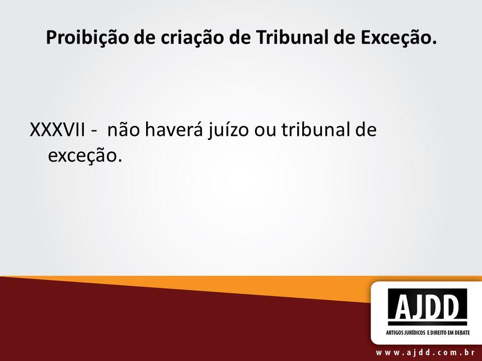 Proibição de criação de Tribunal de Exceção. XXXVII - não haverá juízo ou tribunal de exceção.