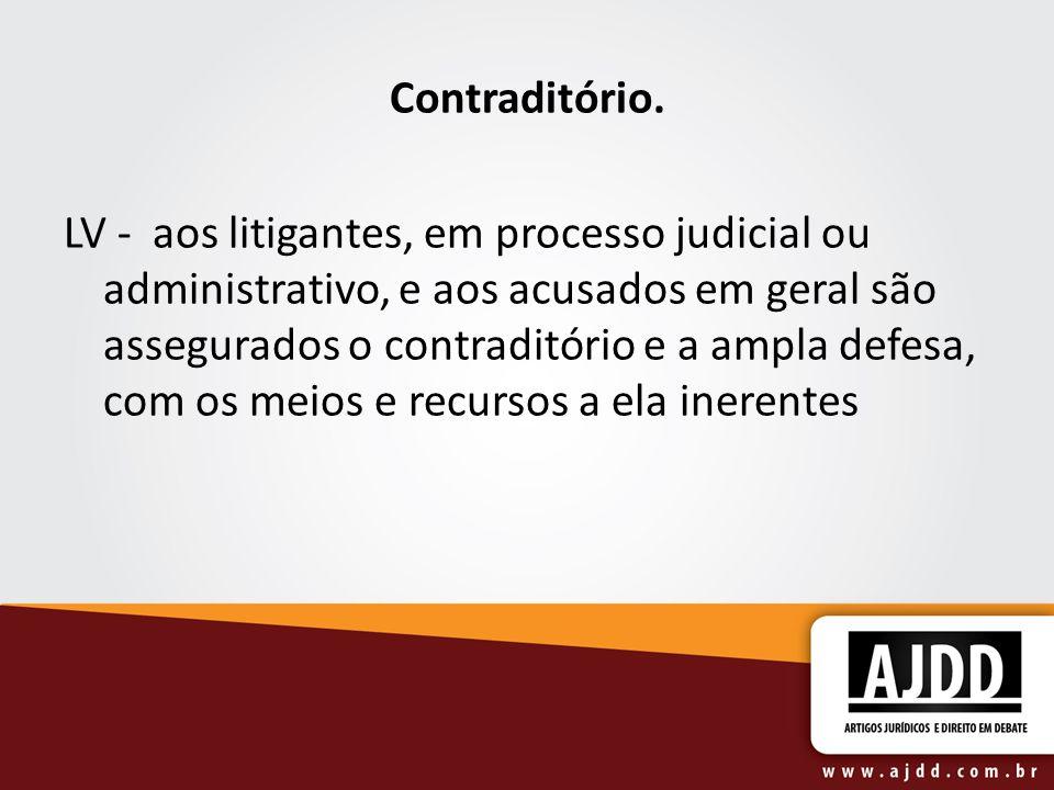 Contraditório. LV - aos litigantes, em processo judicial ou administrativo, e aos acusados em geral são assegurados o contraditório e a ampla defesa,