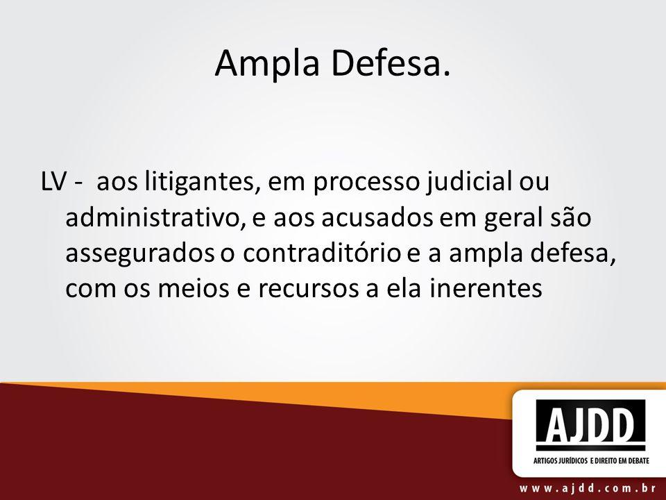 Ampla Defesa. LV - aos litigantes, em processo judicial ou administrativo, e aos acusados em geral são assegurados o contraditório e a ampla defesa, c