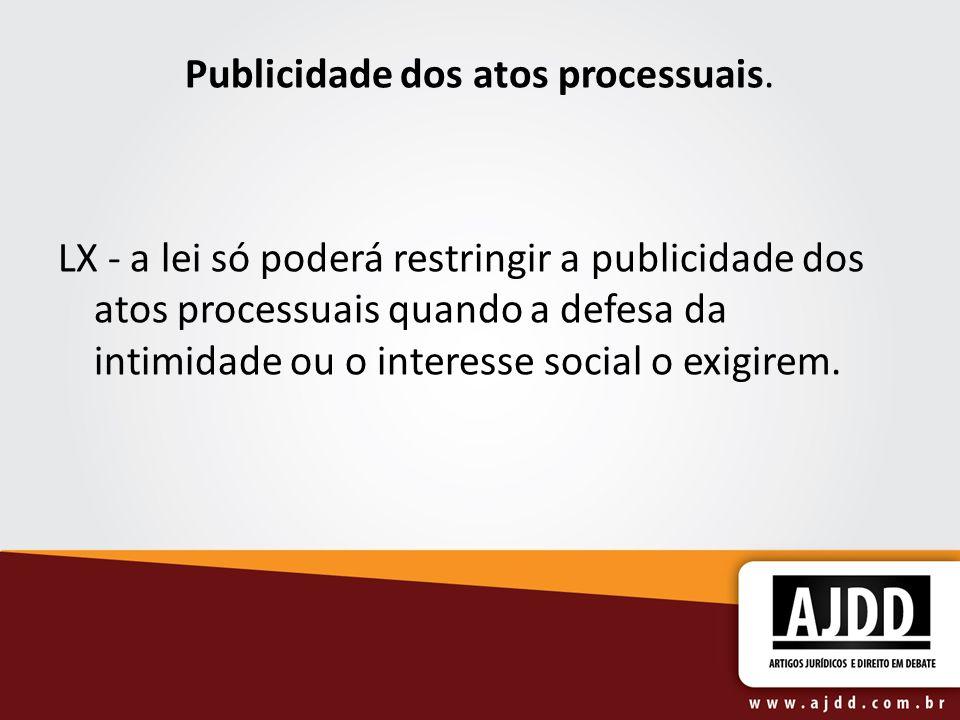 Publicidade dos atos processuais. LX - a lei só poderá restringir a publicidade dos atos processuais quando a defesa da intimidade ou o interesse soci