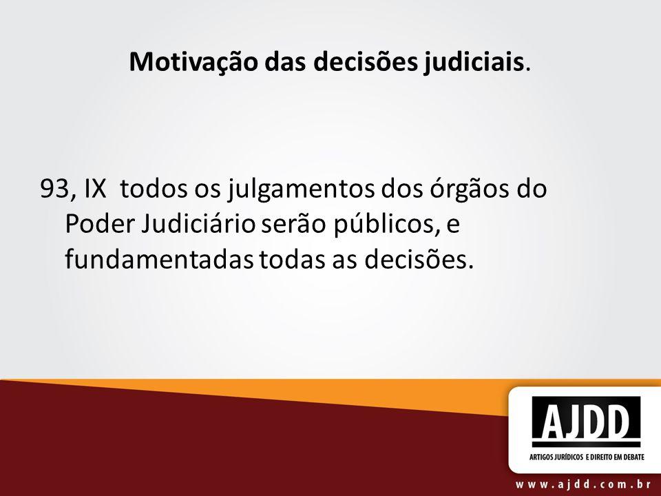 Motivação das decisões judiciais. 93, IX todos os julgamentos dos órgãos do Poder Judiciário serão públicos, e fundamentadas todas as decisões.