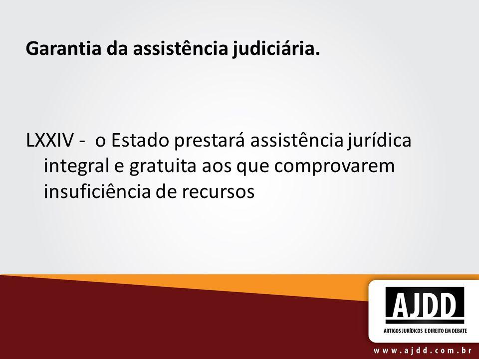 Garantia da assistência judiciária. LXXIV - o Estado prestará assistência jurídica integral e gratuita aos que comprovarem insuficiência de recursos