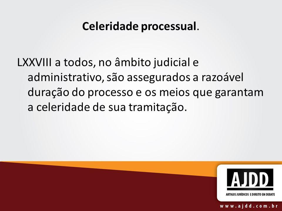 Celeridade processual. LXXVIII a todos, no âmbito judicial e administrativo, são assegurados a razoável duração do processo e os meios que garantam a