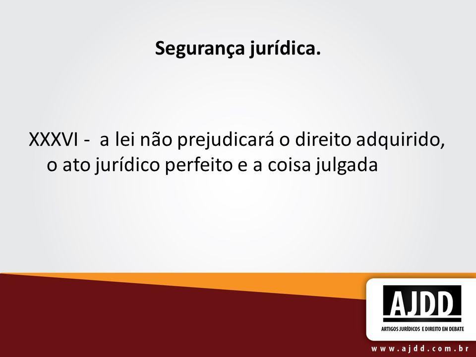 Segurança jurídica. XXXVI - a lei não prejudicará o direito adquirido, o ato jurídico perfeito e a coisa julgada